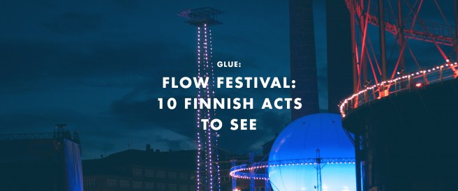 Glue: Flow Festival:  10 Finnish acts  to see
