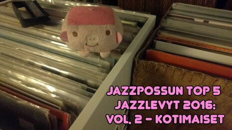 Jazzpossun top 5 suomalaista jazzlevyä 2016
